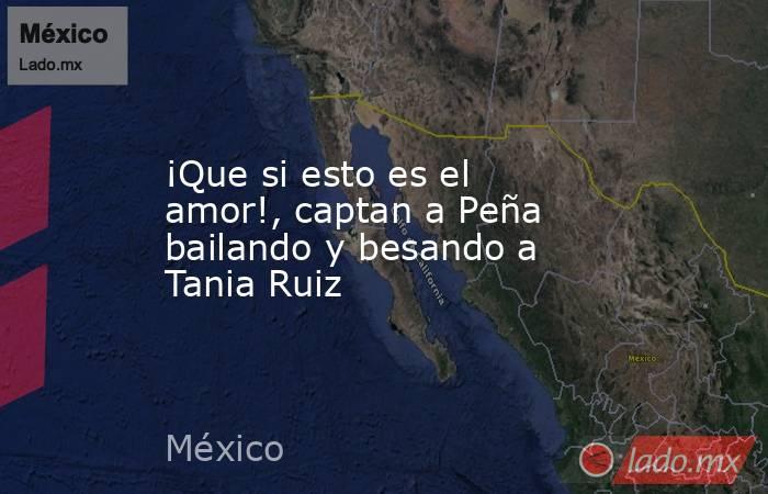 ¡Que si esto es el amor!, captan a Peña bailando y besando a Tania Ruiz. Noticias en tiempo real