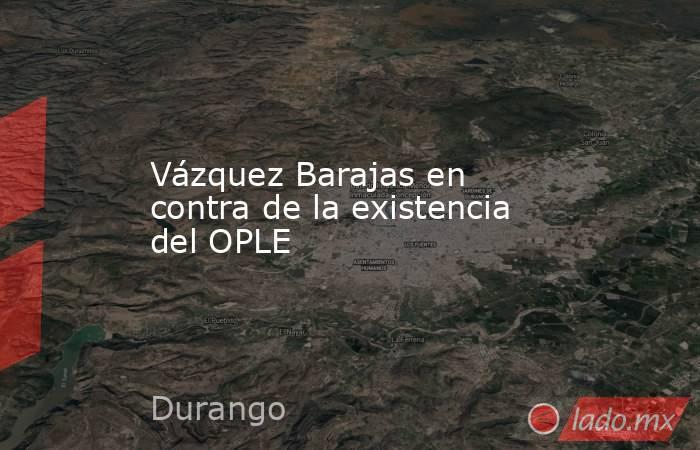 Vázquez Barajas en contra de la existencia del OPLE. Noticias en tiempo real
