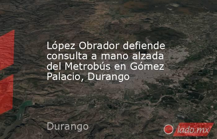 López Obrador defiende consulta a mano alzada del Metrobús en Gómez Palacio, Durango. Noticias en tiempo real