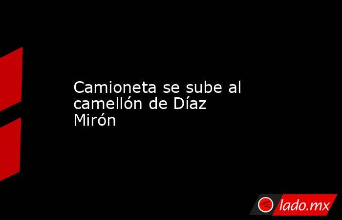 Camioneta se sube al camellón de Díaz Mirón. Noticias en tiempo real