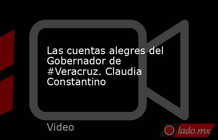 Las cuentas alegres del Gobernador de #Veracruz. Claudia Constantino. Noticias en tiempo real