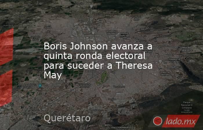 Boris Johnson avanza a quinta ronda electoral para suceder a Theresa May. Noticias en tiempo real