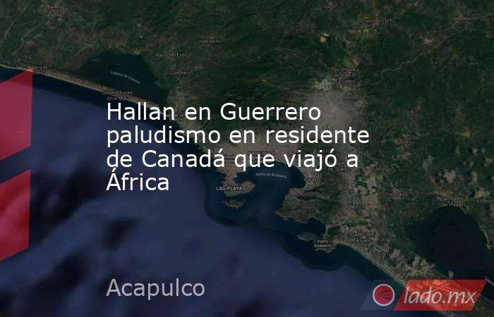 Hallan en Guerrero paludismo en residente de Canadá que viajó a África. Noticias en tiempo real
