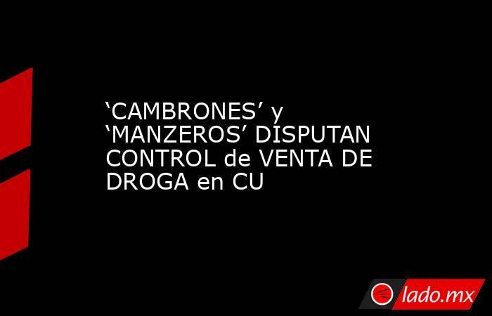 'CAMBRONES' y 'MANZEROS' DISPUTAN CONTROL de VENTA DE DROGA en CU. Noticias en tiempo real