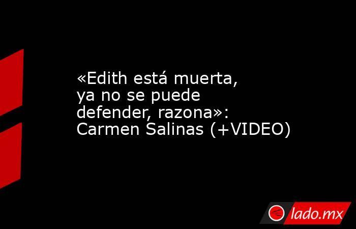 «Edith está muerta, ya no se puede defender, razona»: Carmen Salinas (+VIDEO). Noticias en tiempo real