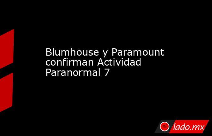 Blumhouse y Paramount confirman Actividad Paranormal 7. Noticias en tiempo real