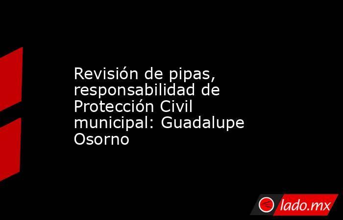 Revisión de pipas, responsabilidad de Protección Civil municipal: Guadalupe Osorno. Noticias en tiempo real