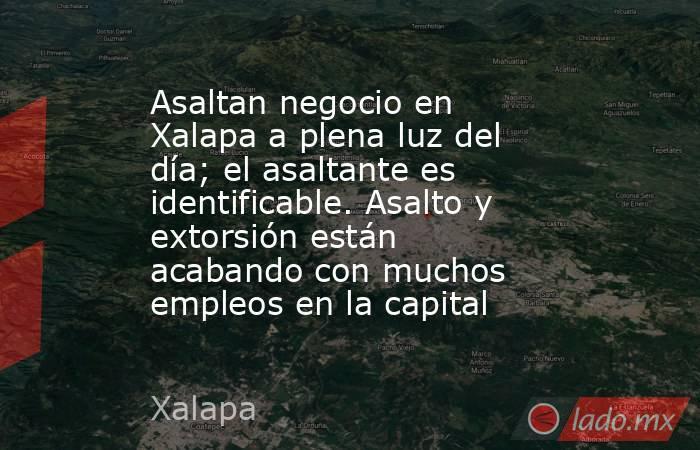 Asaltan negocio en Xalapa a plena luz del día; el asaltante es identificable. Asalto y extorsión están acabando con muchos empleos en la capital. Noticias en tiempo real