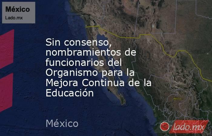 Sin consenso, nombramientos de funcionarios del Organismo para la Mejora Continua de la Educación. Noticias en tiempo real