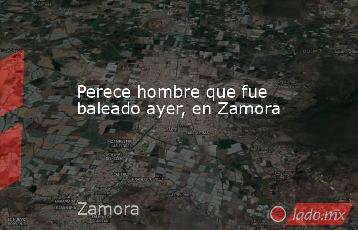 Perece hombre que fue baleado ayer, en Zamora. Noticias en tiempo real