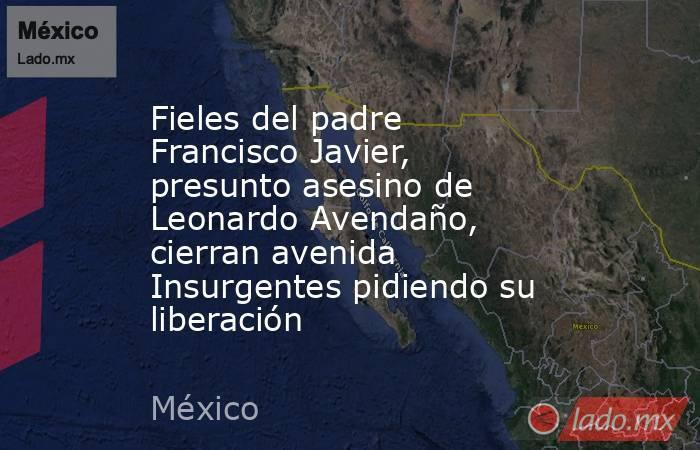 Fieles del padre Francisco Javier, presunto asesino de Leonardo Avendaño, cierran avenida Insurgentes pidiendo su liberación. Noticias en tiempo real