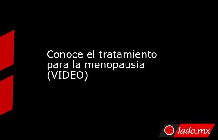 Conoce el tratamiento para la menopausia (VIDEO) . Noticias en tiempo real