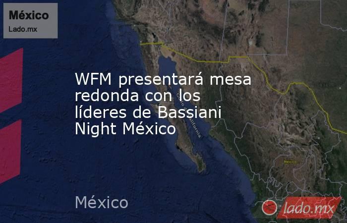 WFM presentará mesa redonda con los líderes de Bassiani Night México. Noticias en tiempo real
