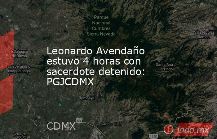Leonardo Avendaño estuvo 4 horas con sacerdote detenido: PGJCDMX. Noticias en tiempo real