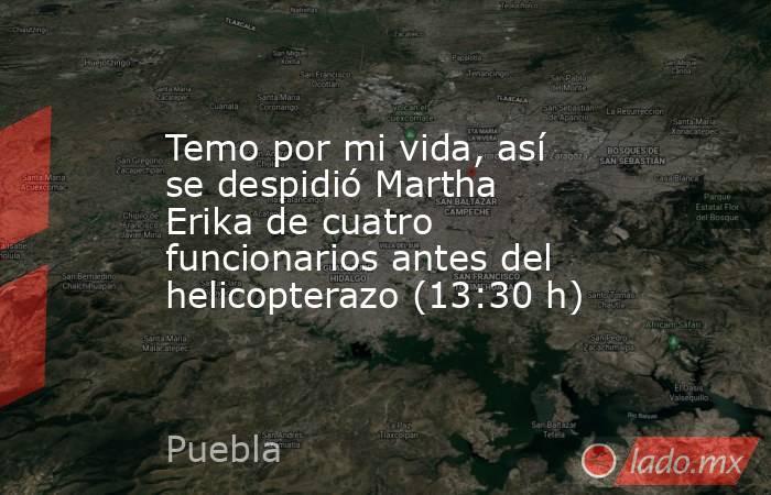 Temo por mi vida, así se despidió Martha Erika de cuatro funcionarios antes del helicopterazo (13:30 h). Noticias en tiempo real