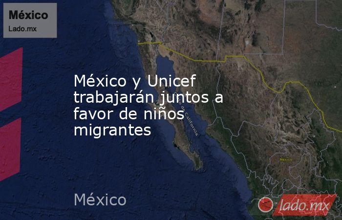 México y Unicef trabajarán juntos a favor de niños migrantes. Noticias en tiempo real