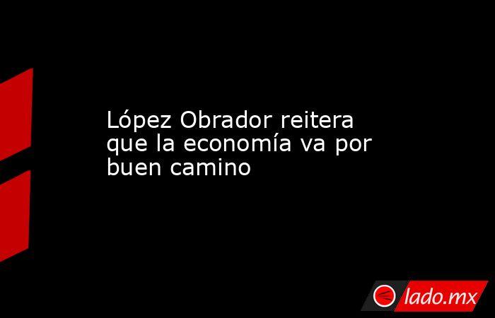 López Obrador reitera que la economía va por buen camino. Noticias en tiempo real