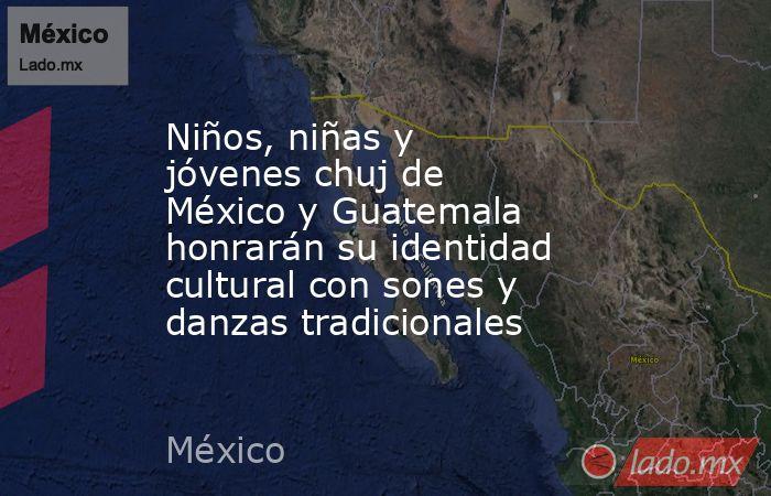 Niños, niñas y jóvenes chuj de México y Guatemala honrarán su identidad cultural con sones y danzas tradicionales. Noticias en tiempo real