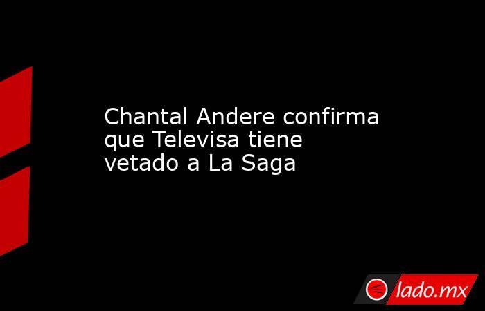 Chantal Andere confirma que Televisa tiene vetado a La Saga. Noticias en tiempo real
