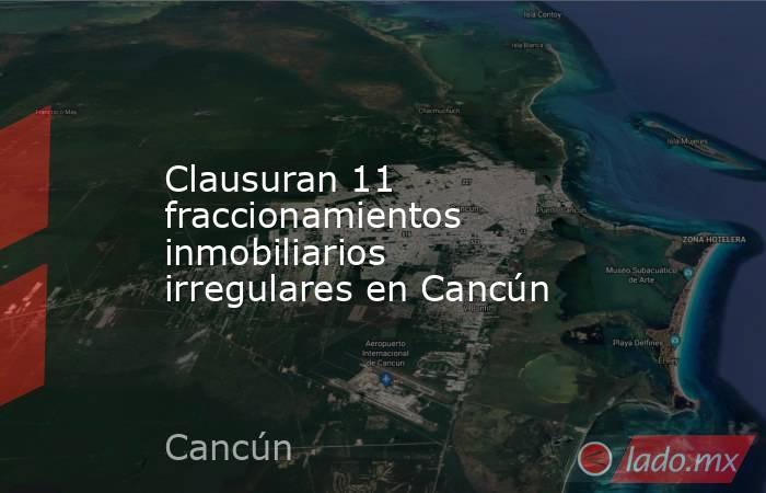 Clausuran 11 fraccionamientos inmobiliarios irregulares en Cancún. Noticias en tiempo real