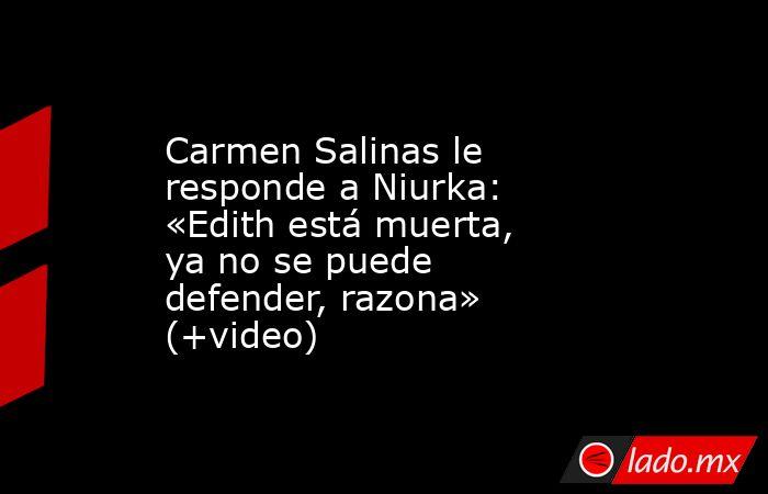 Carmen Salinas le responde a Niurka: «Edith está muerta, ya no se puede defender, razona» (+video). Noticias en tiempo real