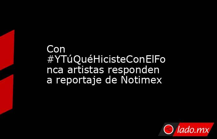 Con #YTúQuéHicisteConElFonca artistas responden a reportaje de Notimex. Noticias en tiempo real