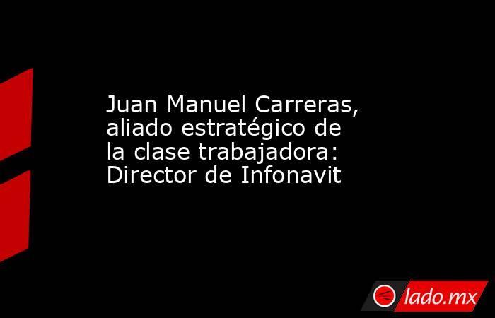 Juan Manuel Carreras, aliado estratégico de la clase trabajadora: Director de Infonavit. Noticias en tiempo real