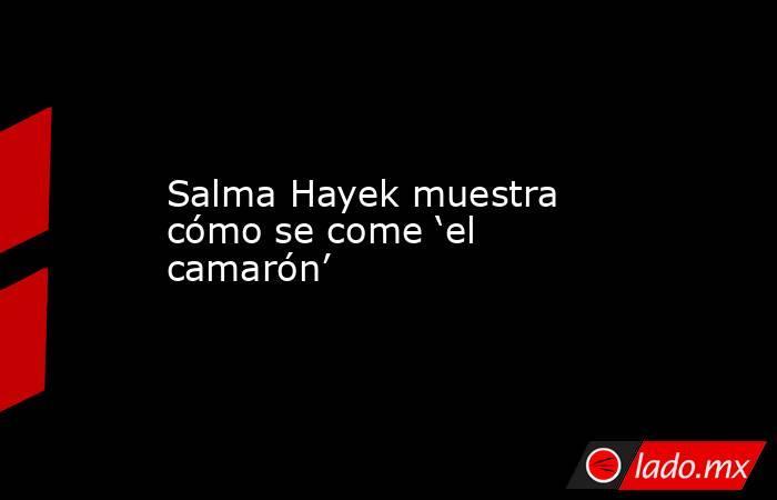 Salma Hayek muestra cómo se come 'el camarón'. Noticias en tiempo real