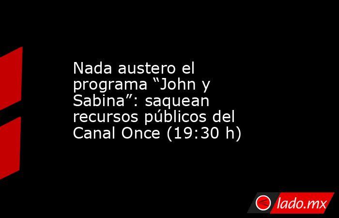 """Nada austero el programa """"John y Sabina"""": saquean recursos públicos del Canal Once (19:30 h). Noticias en tiempo real"""