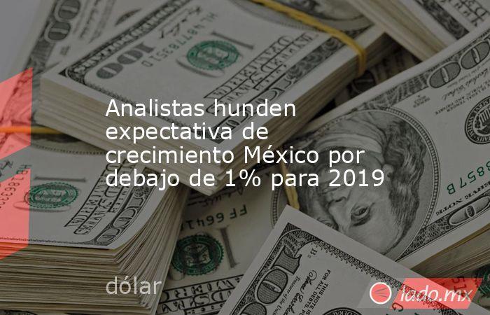 Analistas hunden expectativa de crecimiento México por debajo de 1% para 2019. Noticias en tiempo real