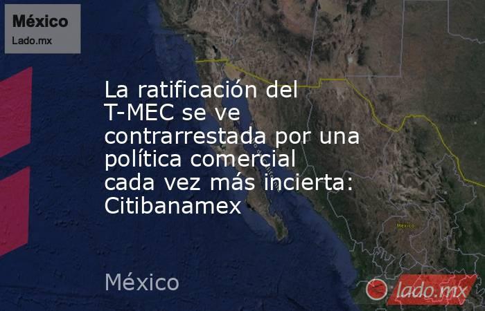 La ratificación del T-MEC se ve contrarrestada por una política comercial cada vez más incierta: Citibanamex. Noticias en tiempo real