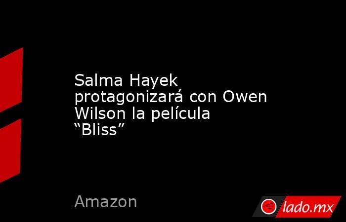 """Salma Hayek protagonizará con Owen Wilson la película """"Bliss"""". Noticias en tiempo real"""