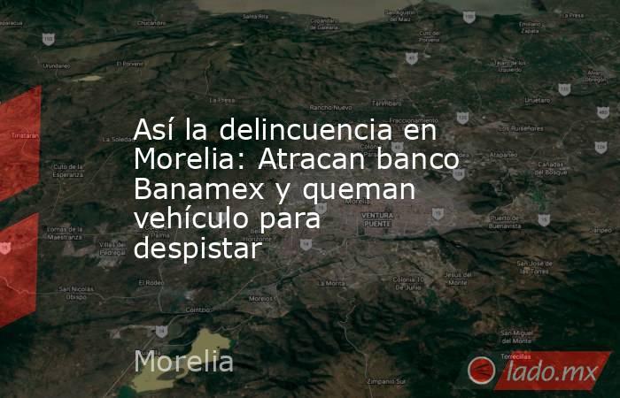 Así la delincuencia en Morelia: Atracan banco Banamex y queman  vehículo para despistar. Noticias en tiempo real