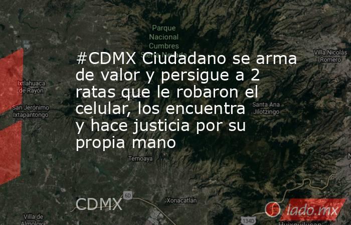 #CDMX Ciudadano se arma de valor y persigue a 2 ratas que le robaron el celular, los encuentra y hace justicia por su propia mano. Noticias en tiempo real