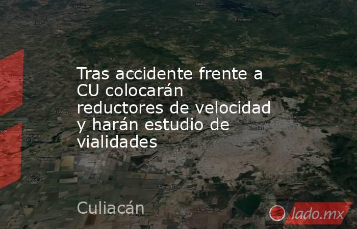 Tras accidente frente a CU colocarán reductores de velocidad y harán estudio de vialidades. Noticias en tiempo real