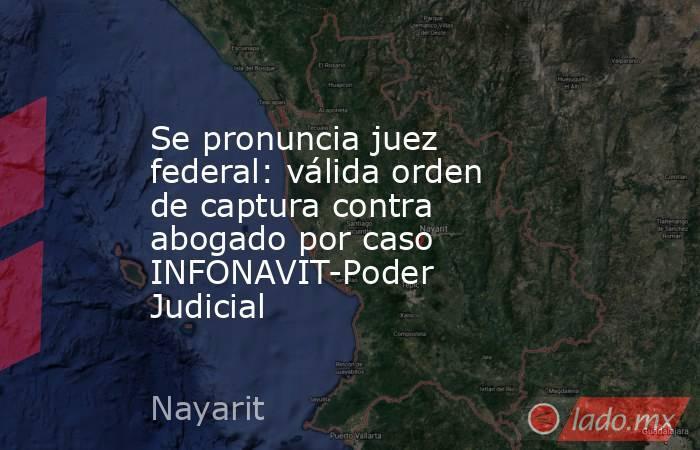 Se pronuncia juez federal: válida orden de captura contra abogado por caso INFONAVIT-Poder Judicial. Noticias en tiempo real