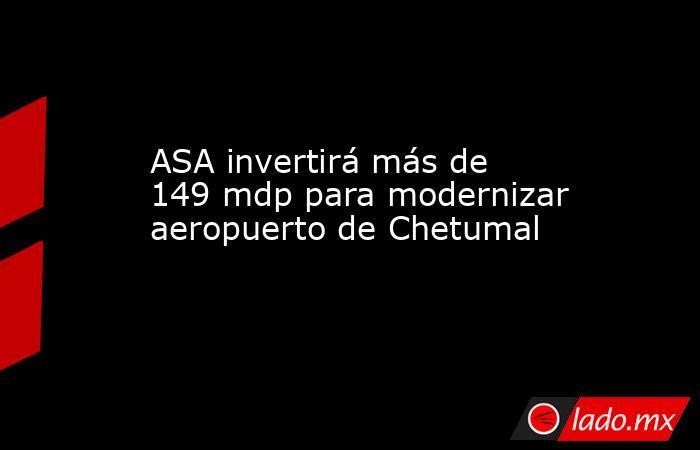 ASA invertirá más de 149 mdp para modernizar aeropuerto de Chetumal. Noticias en tiempo real