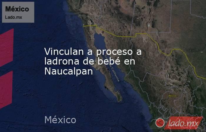 Vinculan a proceso a ladrona de bebé en Naucalpan. Noticias en tiempo real