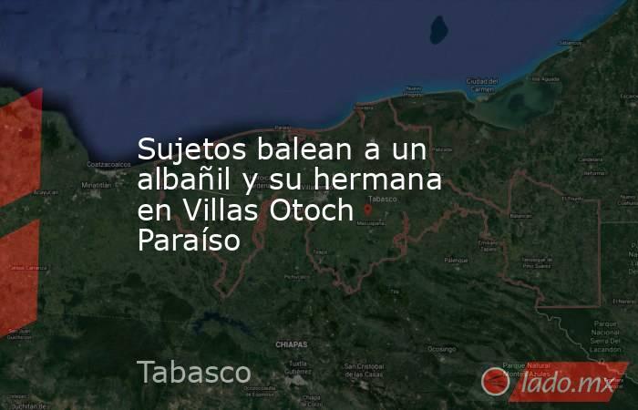 Sujetos balean a un albañil y su hermana en Villas Otoch Paraíso. Noticias en tiempo real
