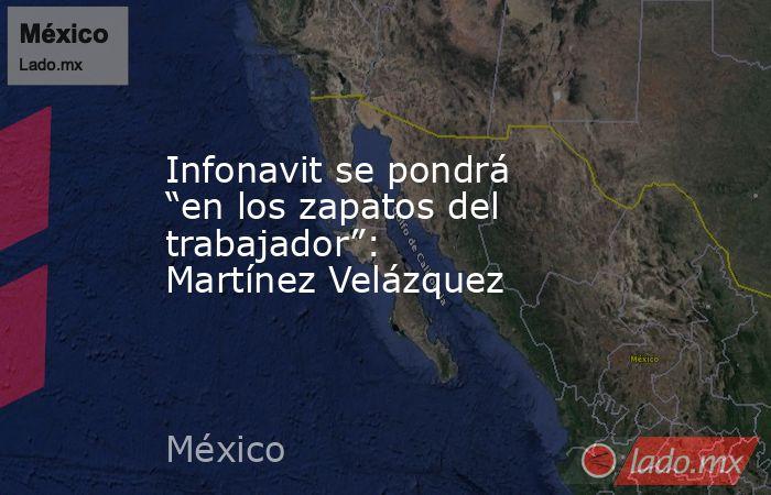 """Infonavit se pondrá """"en los zapatos del trabajador"""": Martínez Velázquez. Noticias en tiempo real"""