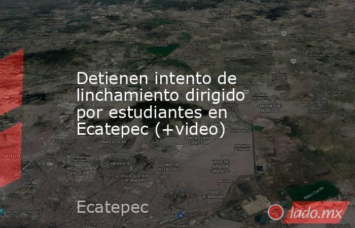 Detienen intento de linchamiento dirigido por estudiantes en Ecatepec (+video). Noticias en tiempo real