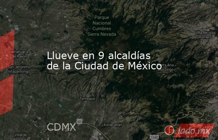 Llueve en 9 alcaldías de la Ciudad de México. Noticias en tiempo real