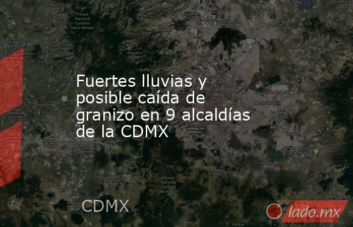 Fuertes lluvias y posible caída de granizo en 9 alcaldías de la CDMX. Noticias en tiempo real