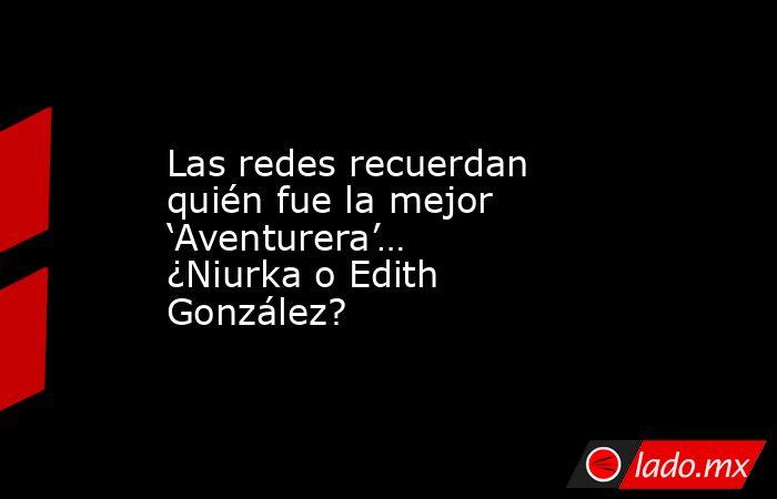 Las redes recuerdan quién fue la mejor 'Aventurera'… ¿Niurka o Edith González?. Noticias en tiempo real