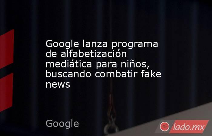 Google lanza programa de alfabetización mediática para niños, buscando combatir fake news. Noticias en tiempo real