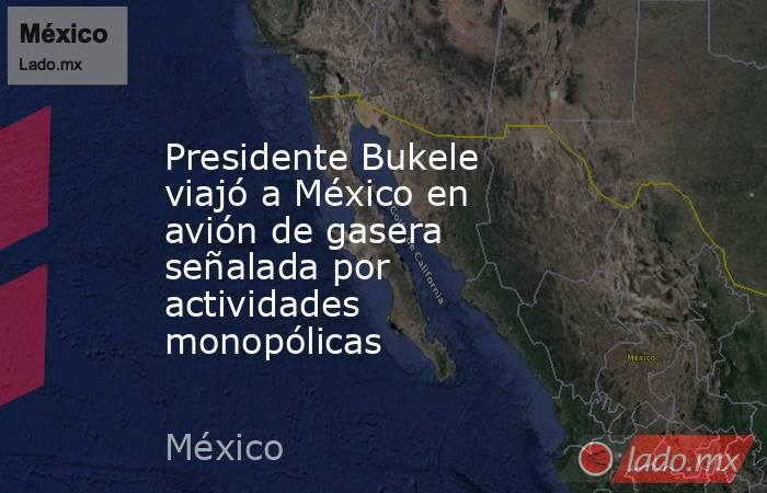 Presidente Bukele viajó a México en avión de gasera señalada por actividades monopólicas. Noticias en tiempo real