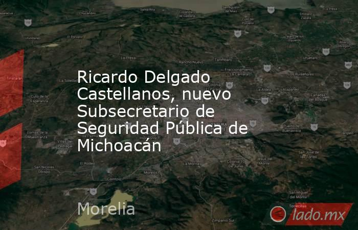 Ricardo Delgado Castellanos, nuevo Subsecretario de Seguridad Pública de Michoacán. Noticias en tiempo real