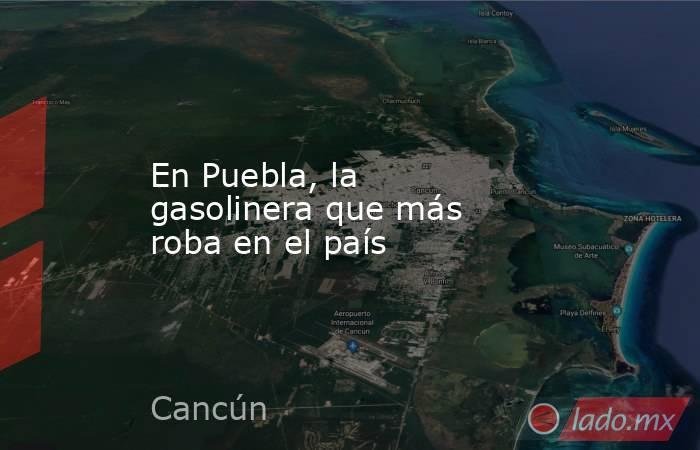 En Puebla, la gasolinera que más roba en el país. Noticias en tiempo real