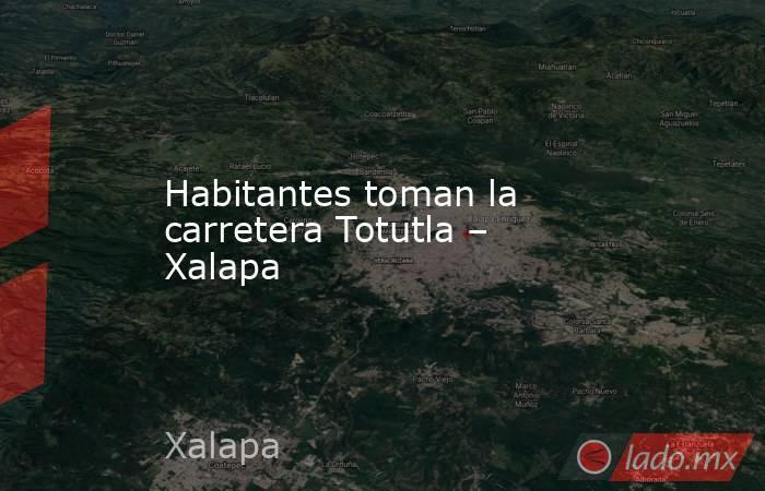 Habitantes toman la carretera Totutla – Xalapa. Noticias en tiempo real
