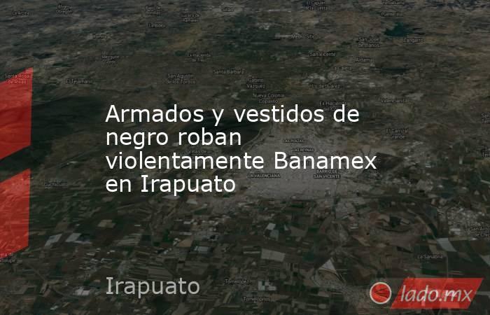Armados y vestidos de negro roban violentamente Banamex en Irapuato. Noticias en tiempo real